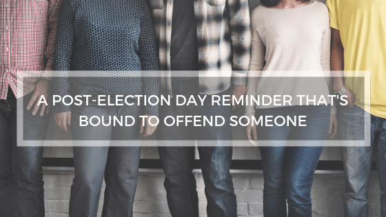 A Post-Election Day Reminder That's Bound to Offend Someone
