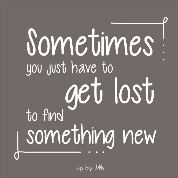 Quote Sometimes you just have to get lost to find something new Jip by Jan