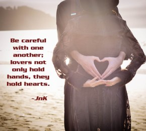 Be careful with one another; lover's not only hold hands, they hold hearts. ~JnK Davis