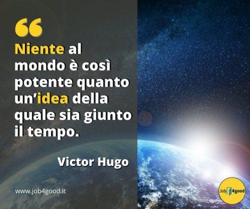 Niente al mondo è così potente quanto un'idea della quale sia giunto il tempo. ~ Victor Hugo