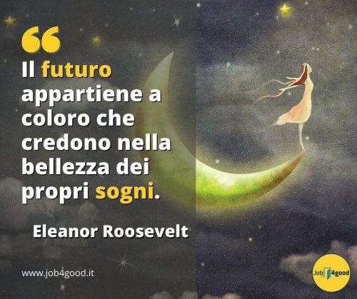 Il futuro appartiene a coloro che credono nella bellezza dei propri sogni. - Eleanor Roosevelt