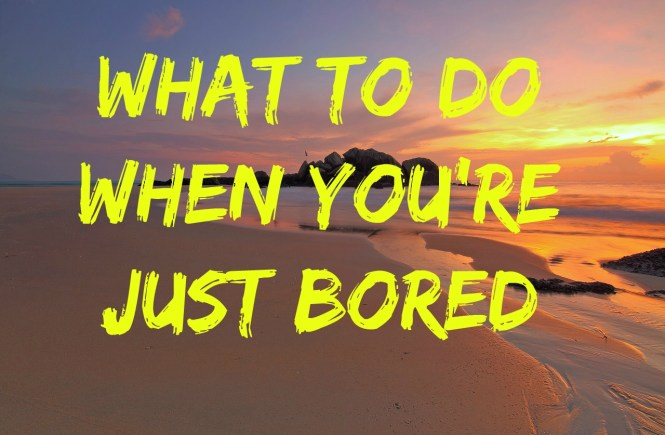 what to do when you're just bored