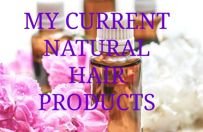 MY CURRENT NATURAL HAIR PRODUCTS