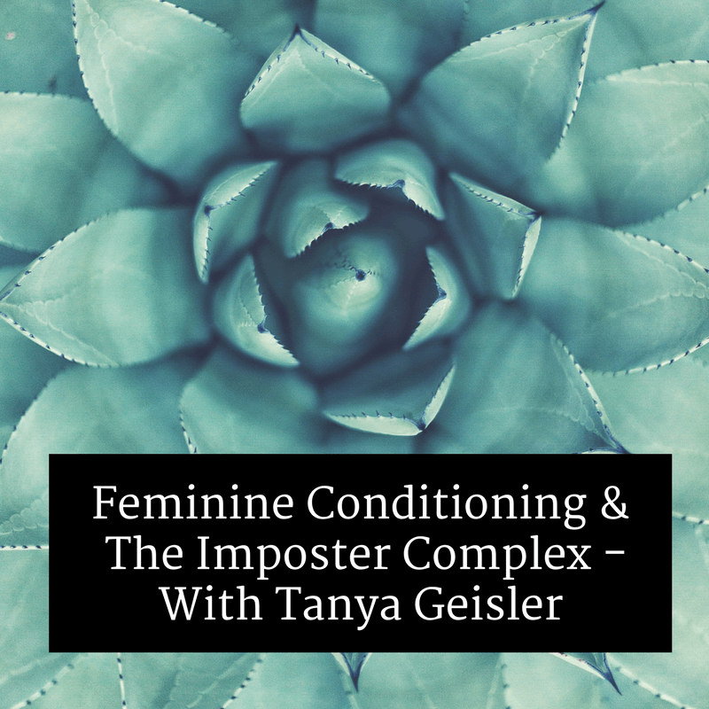 feminine conditioning and the imposter complex with tanya Geisler