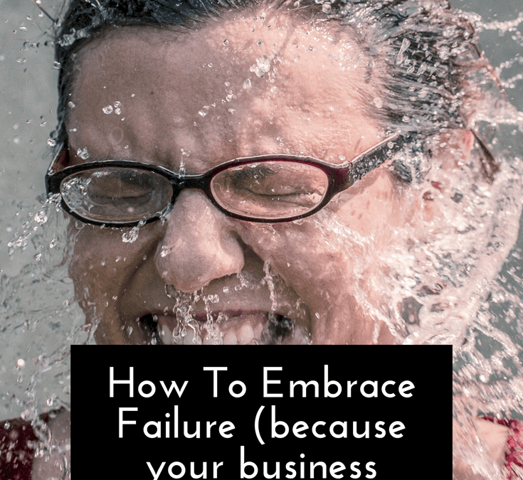 How To Embrace Failure (because your business depends on it)