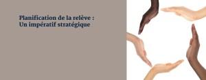 Planification de la relève : Un impératif stratégique