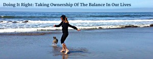 Doing It Right: Taking Ownership Of The Balance In Our Lives