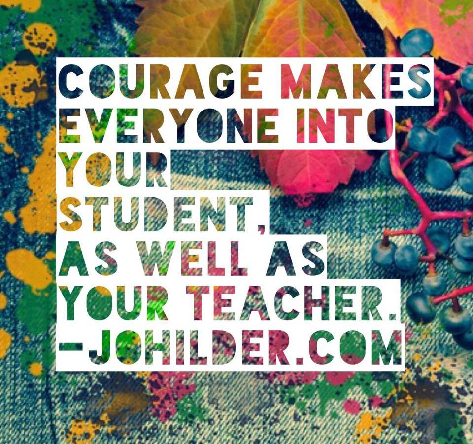 Courage makes students and teachers of us all.