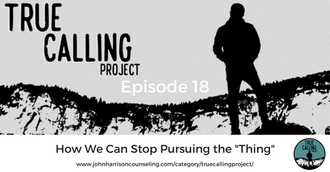 """True Calling Project 18 – How We Can Stop Pursuing the """"Thing"""""""