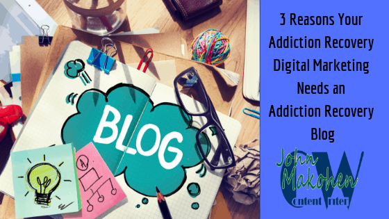 3 Reasons Your Addiction Recovery Digital Marketing Needs an Addiction Recovery Blog