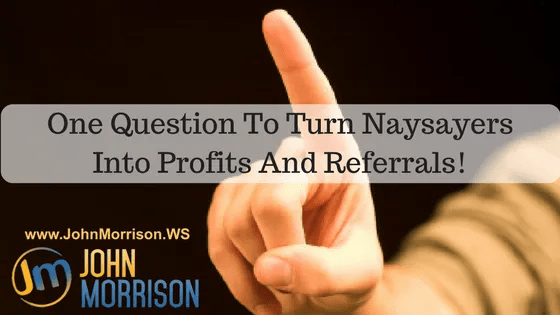 One Question To Turn Naysayers Into Profits And Referrals