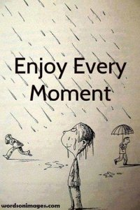 Every second provides an experience that may never come again