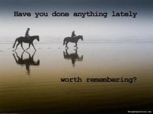 21809682_have_you_done_anything_lately_worth_remembering_xlarge
