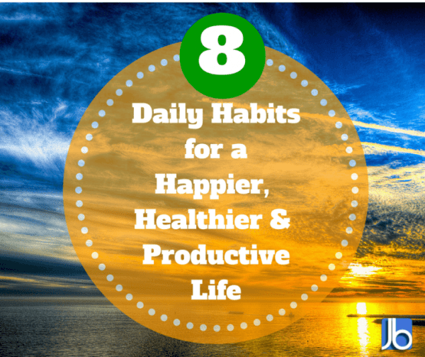 8 Daily Habits for a Happier, Healthier and Productive Life