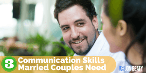 3 Communication Skills Married Couples Need
