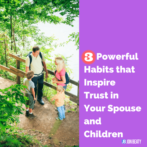 3 Powerful Habits that Inspire Trust in Your Spouse and Children