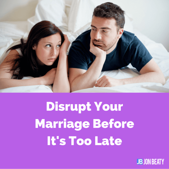 Disrupt Your Marriage Before Its Too Late