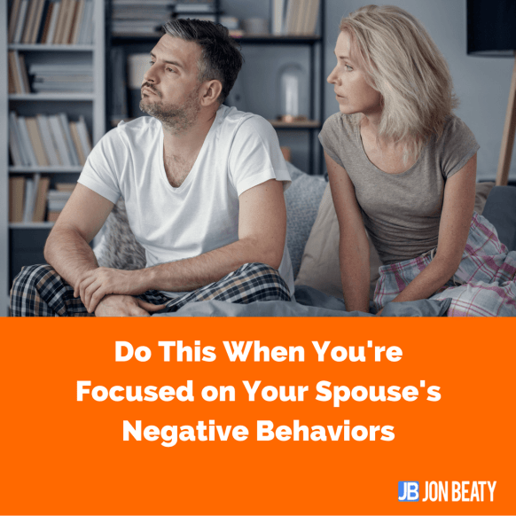 Do This When You're Focused on Your Spouse's Negative Behaviors