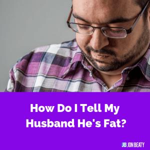 How Do I Tell My Husband He's Fat?