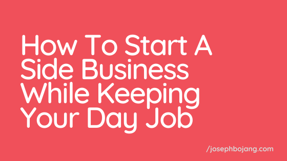 How To Start A Side Business Will Keeping Your Day Job - Joseph Bojang