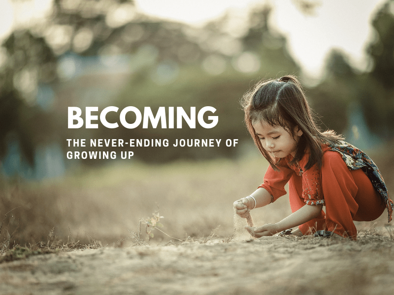 Becoming: The Never-ending Journey of Growing Up