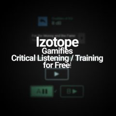 Izotope Gamifies Critical Listening / Training for Free!