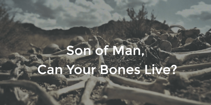 Son of Man, Can Your Bones Live?