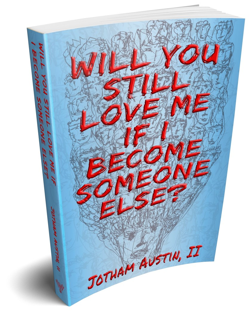 """Cover of novel with an illustration of a face with many interconnected faces coming out the top, and bold red letter of the title, """"Will You Still Love Me If I Become Someone Else?"""" And the author name Jotham Austin, II"""