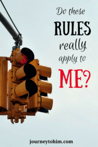 Sometimes rules just seem silly or for someone else. We wonder why we need to comply. Are you sure that these rules really apply to me? Find out what the Bible says. #rules #Bible #truth #journeytohim #pamblosser