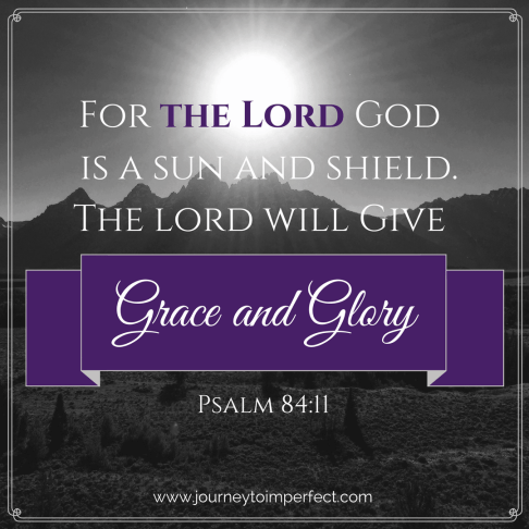 Psalm 84:11 The Lord God is a sun and shield. The Lord will give grace and glory.