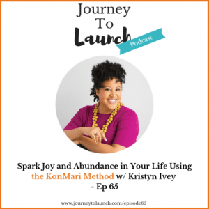 Episode 65-Spark Joy and Abundance in Your Life Using the KonMari Method w/ Kristyn Ivey