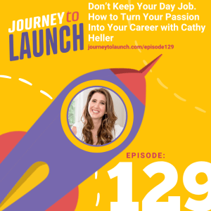 Episode 129- Don't Keep Your Day Job. How to Turn Your Passion Into Your Career with Cathy Heller
