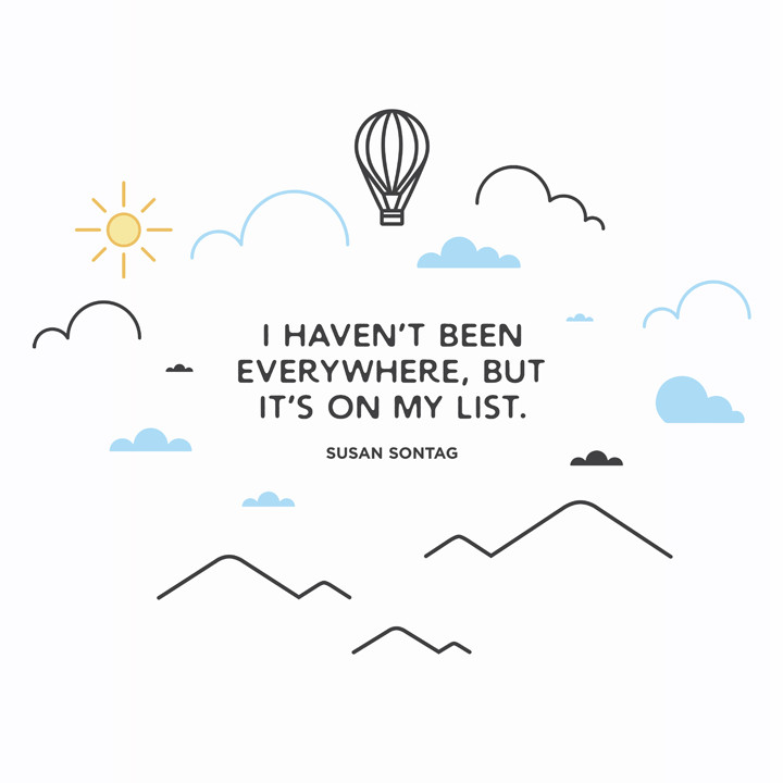 I haven't been everywhere, but it's on my list Susan Sontag