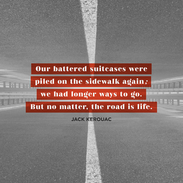 Our battered suitcases were piled on the sidewalk again; we had longer ways to go. But no matter, the road is life. Jack Kerouac, On the Road
