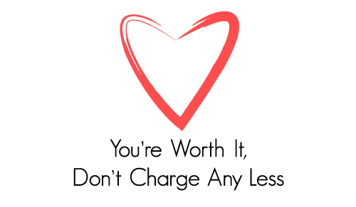 You're Worth It, Don't Charge Any Less