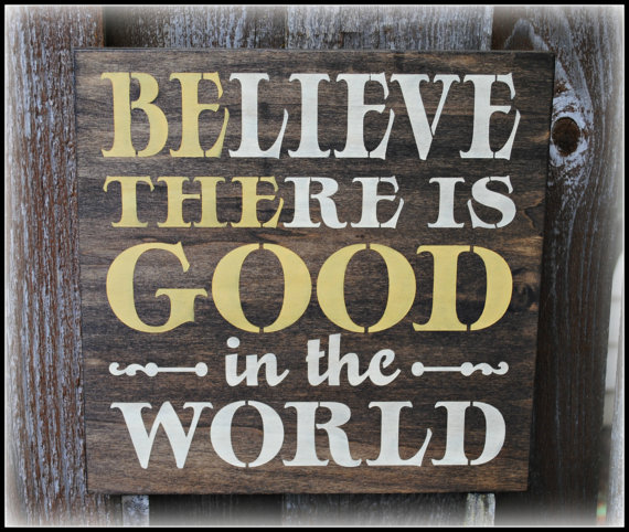 Believe there is good in the world
