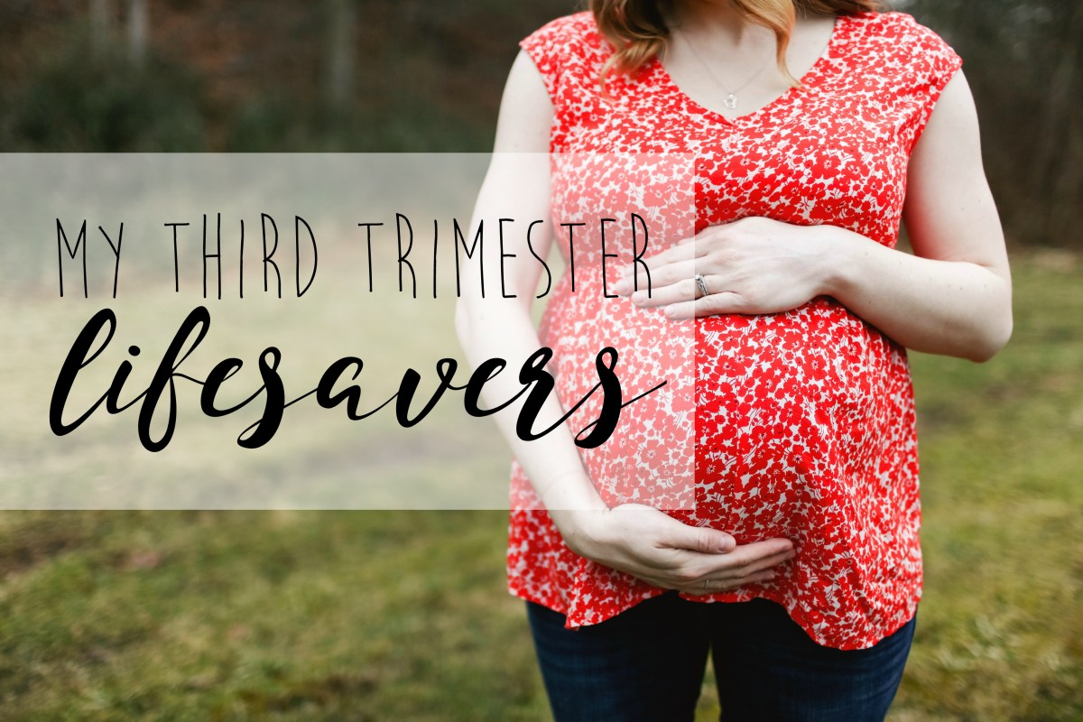 My Third Trimester Lifesavers!!!