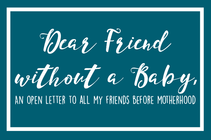 Dear Friend without a Baby, (An Open Letter to My Friends Before Motherhood)