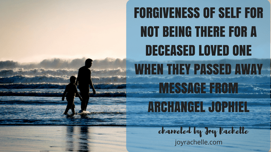 Forgiveness of Self for not being there for a Deceased Loved One when they passed away Message from Archangel Jophiel