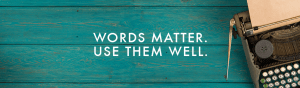 words matter. use them well.