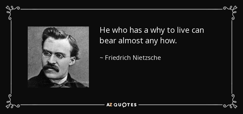 Nietzche quote: He who has a Why to live can bare almost any How.