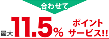 合わせて基本11.5%相当ポイント  サービス!!