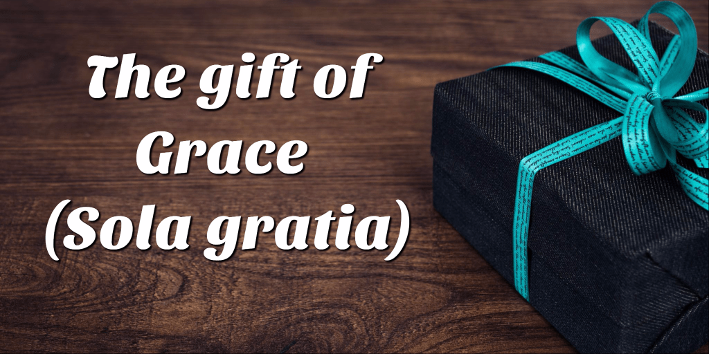 The gift of Grace  – Sola gratia