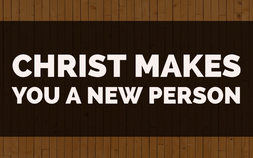 Christ makes you a NEW PERSON