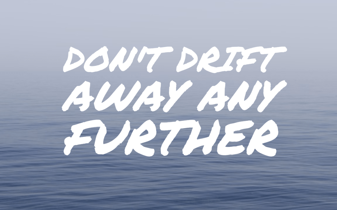 Don't drift away any further