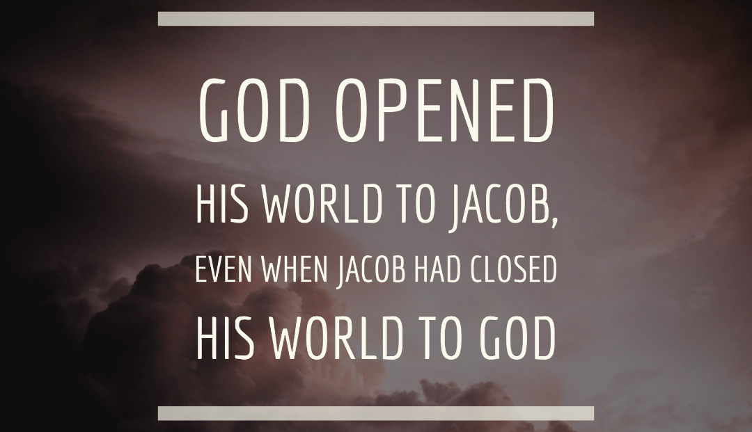 God opened his world to Jacob, even when Jacob had closed his world to God