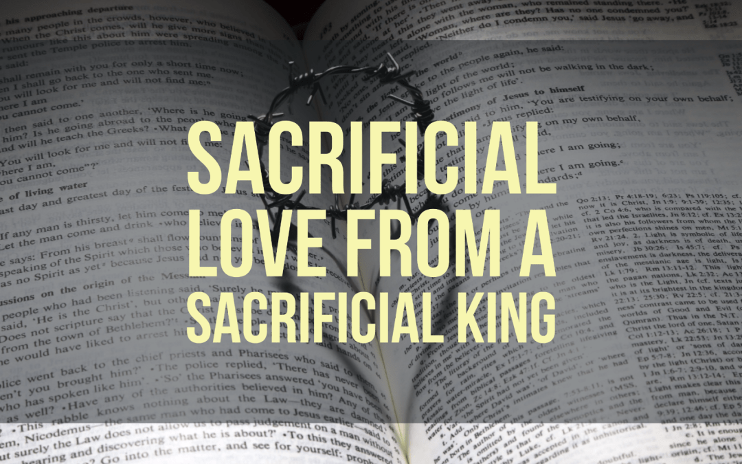 Sacrificial Love from a sacrificial King