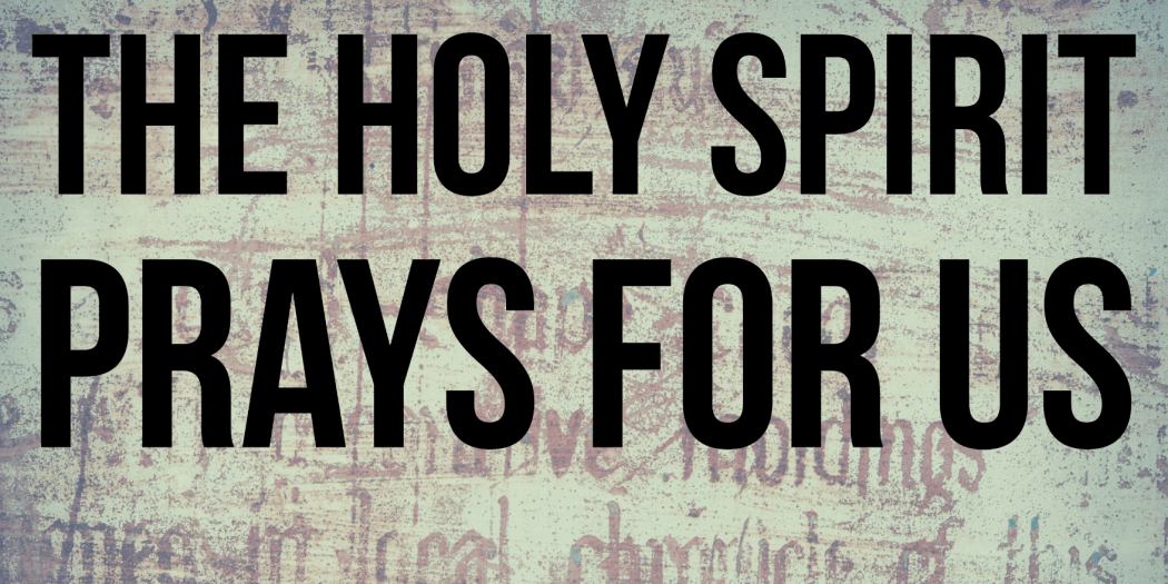 The Holy Spirit prays for us