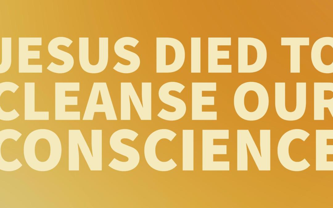 Jesus died to cleanse our conscience