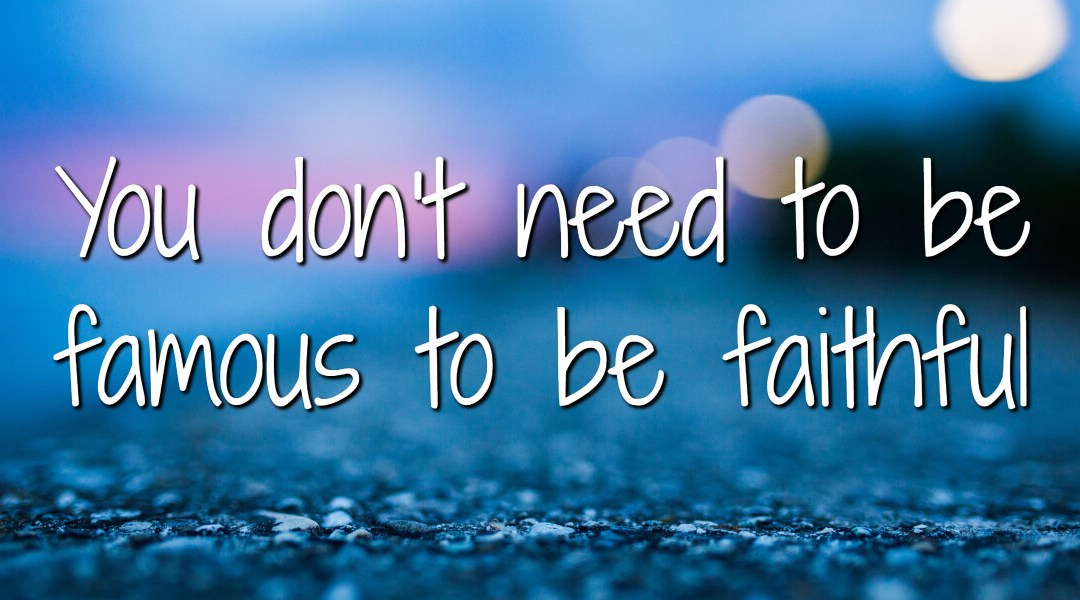 You don't need to be famous to be faithful